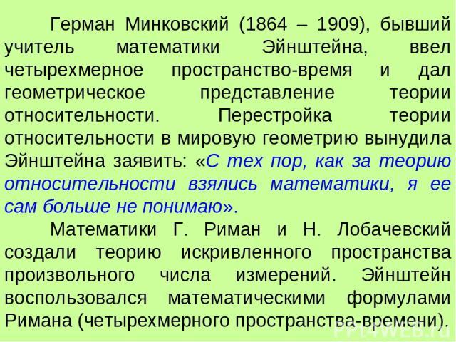 Герман Минковский (1864 – 1909), бывший учитель математики Эйнштейна, ввел четырехмерное пространство-время и дал геометрическое представление теории относительности. Перестройка теории относительности в мировую геометрию вынудила Эйнштейна заявить:…