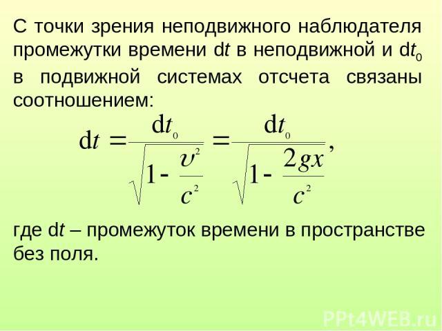 С точки зрения неподвижного наблюдателя промежутки времени dt в неподвижной и dt0 в подвижной системах отсчета связаны соотношением: где dt – промежуток времени в пространстве без поля.