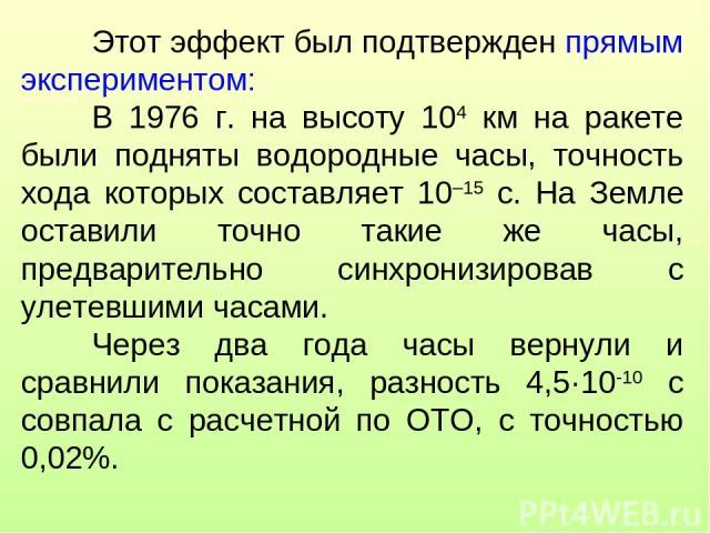 Этот эффект был подтвержден прямым экспериментом: В 1976 г. на высоту 104 км на ракете были подняты водородные часы, точность хода которых составляет 10–15 с. На Земле оставили точно такие же часы, предварительно синхронизировав с улетевшими часами.…