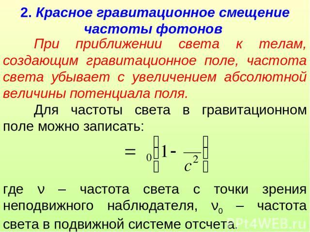 2. Красное гравитационное смещение частоты фотонов При приближении света к телам, создающим гравитационное поле, частота света убывает с увеличением абсолютной величины потенциала поля. Для частоты света в гравитационном поле можно записать: где ν –…
