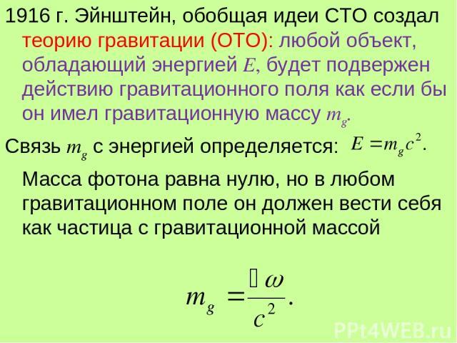 1916 г. Эйнштейн, обобщая идеи СТО создал теорию гравитации (ОТО): любой объект, обладающий энергией Е, будет подвержен действию гравитационного поля как если бы он имел гравитационную массу mg. Связь mg с энергией определяется: Масса фотона равна н…