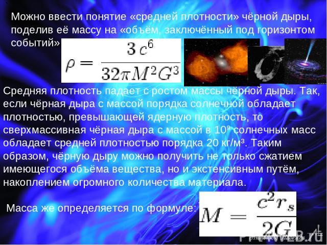 Можно ввести понятие «средней плотности» чёрной дыры, поделив её массу на «объём, заключённый под горизонтом событий» . Средняя плотность падает с ростом массы чёрной дыры. Так, если чёрная дыра с массой порядка солнечной обладает плотностью, превыш…