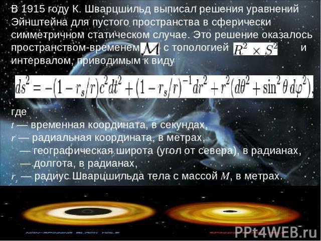 В1915 годуК.Шварцшильдвыписал решения уравнений Эйнштейна для пустого пространства в сферически симметричном статическом случае. Это решение оказалось пространством-временем  с топологией  и интервалом, приводимым к виду где t— временная ко…