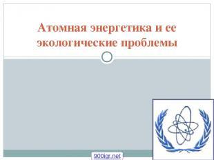 Атомная энергетика и ее экологические проблемы 900igr.net