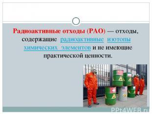 Радиоактивные отходы(РАО)— отходы, содержащие радиоактивные изотопы химичес