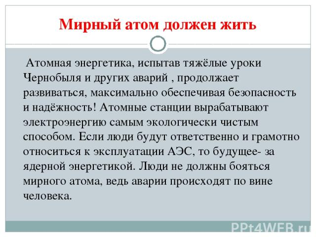 Мирный атом должен жить Атомная энергетика, испытав тяжёлые уроки Чернобыля и других аварий , продолжает развиваться, максимально обеспечивая безопасность и надёжность! Атомные станции вырабатывают электроэнергию самым экологически чистым способом. …