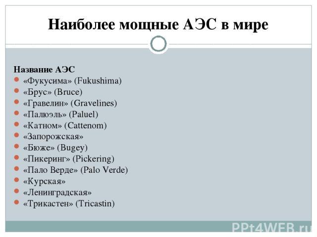 Наиболее мощные АЭС в мире Название АЭС «Фукусима» (Fukushima) «Брус» (Bruce) «Гравелин» (Gravelines) «Палюэль» (Paluel) «Катном» (Cattenom) «Запорожская» «Бюже» (Bugey) «Пикеринг» (Pickering) «Пало Верде» (Palo Verde) «Курская» «Ленинградская» «Три…