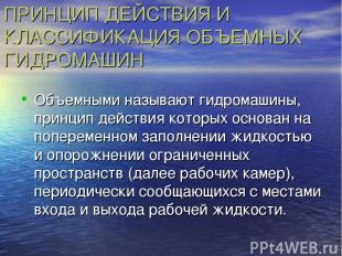 ПРИНЦИП ДЕЙСТВИЯ И КЛАССИФИКАЦИЯ ОБЪЕМНЫХ ГИДРОМАШИН Объемными называют гидромаш