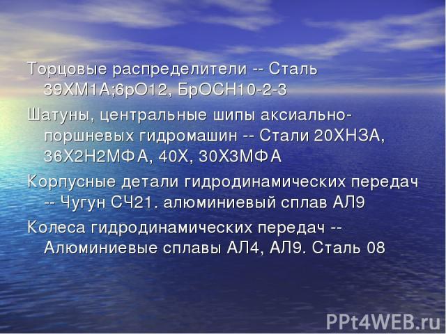 Торцовые распределители -- Сталь 39ХМ1А;6рО12, БрОСН10-2-3 Шатуны, центральные шипы аксиально-поршневых гидромашин -- Стали 20ХНЗА, 36Х2Н2МФА, 40Х, 30X3МФА Корпусные детали гидродинамических передач -- Чугун СЧ21. алюминиевый сплав АЛ9 Колеса гидрод…