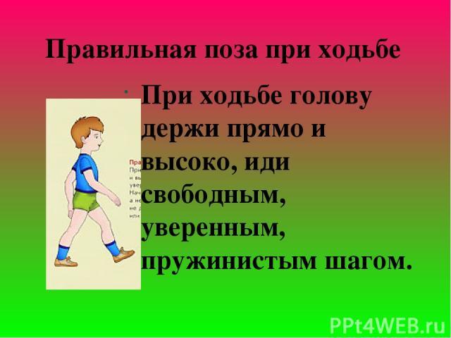 При ходьбе голову держи прямо и высоко, иди свободным, уверенным, пружинистым шагом. Правильная поза при ходьбе