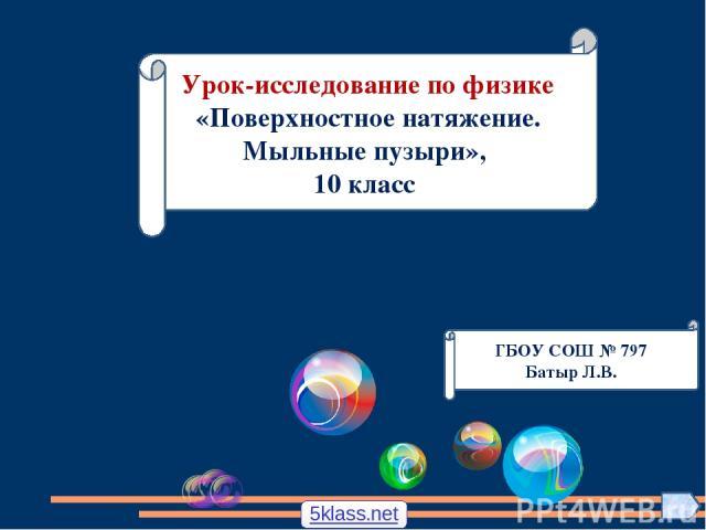 ГБОУ СОШ № 797 Батыр Л.В. Урок-исследование по физике «Поверхностное натяжение. Мыльные пузыри», 10 класс 5klass.net