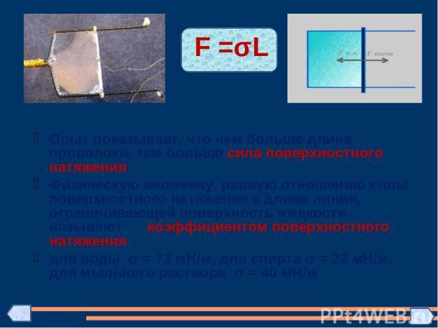 F =σL Опыт показывает, что чем больше длина проволоки, тем больше сила поверхностного натяжения Физическую величину, равную отношению силы поверхностного натяжения к длине линии, ограничивающей поверхность жидкости, называют коэффициентом поверхност…