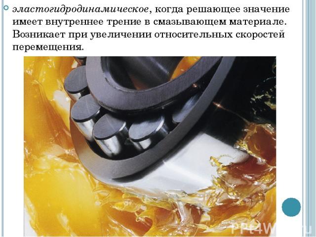 эластогидродинамическое, когда решающее значение имеет внутреннее трение в смазывающем материале. Возникает при увеличении относительных скоростей перемещения.
