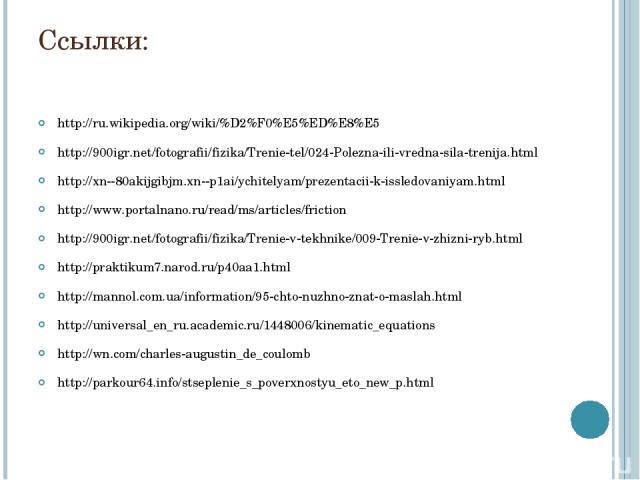 Ссылки: http://ru.wikipedia.org/wiki/%D2%F0%E5%ED%E8%E5 http://900igr.net/fotografii/fizika/Trenie-tel/024-Polezna-ili-vredna-sila-trenija.html http://xn--80akijgibjm.xn--p1ai/ychitelyam/prezentacii-k-issledovaniyam.html http://www.portalnano.ru/rea…