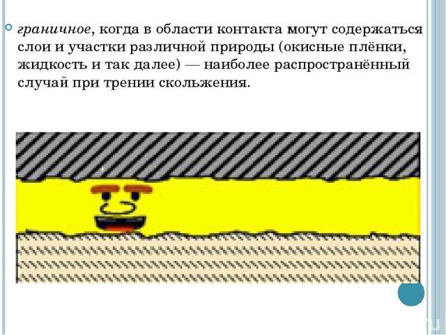 граничное, когда в области контакта могут содержаться слои и участки различной природы (окисные плёнки, жидкость итакдалее)— наиболее распространённый случай при трении скольжения.