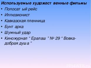 Используемые художественные фильмы Полосатый рейс Иллюзионист Кавказская пленниц