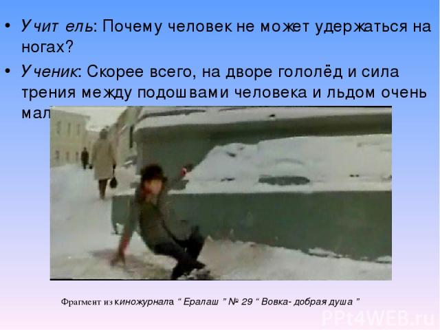 """Учитель: Почему человек не может удержаться на ногах? Ученик: Скорее всего, на дворе гололёд и сила трения между подошвами человека и льдом очень маленькая. Фрагмент из киножурнала """" Ералаш """" № 29 """" Вовка- добрая душа """""""