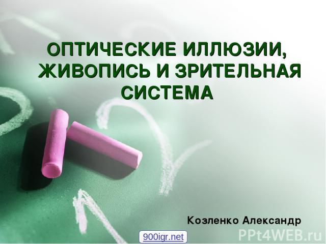 ОПТИЧЕСКИЕ ИЛЛЮЗИИ, ЖИВОПИСЬ И ЗРИТЕЛЬНАЯ СИСТЕМА Козленко Александр 900igr.net