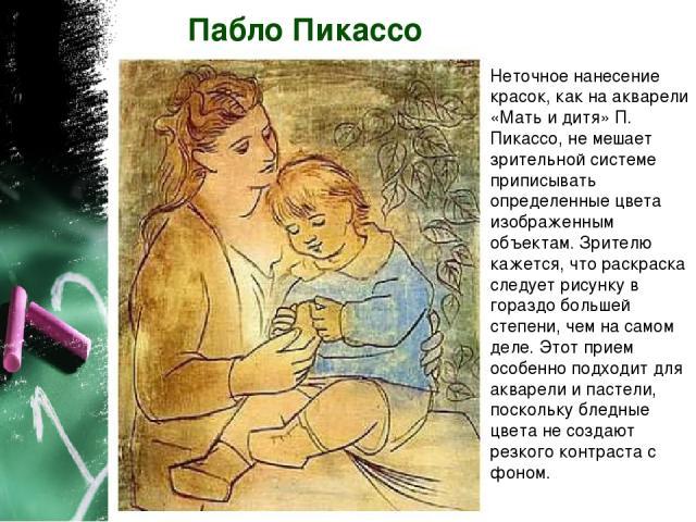 Пабло Пикассо Неточное нанесение красок, как на акварели «Мать и дитя» П. Пикассо, не мешает зрительной системе приписывать определенные цвета изображенным объектам. Зрителю кажется, что раскраска следует рисунку в гораздо большей степени, чем на са…