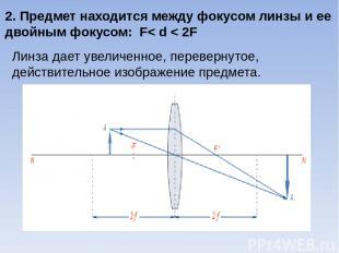 2. Предмет находится между фокусом линзы и ее двойным фокусом: F< d < 2F Линза д