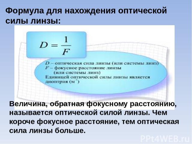Формула для нахождения оптической силы линзы: Величина, обратная фокусному расстоянию, называется оптической силой линзы. Чем короче фокусное расстояние, тем оптическая сила линзы больше.
