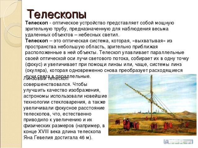 Телескопы Телескоп - оптическое устройство представляет собой мощную зрительную трубу, предназначенную для наблюдения весьма удаленных объектов – небесных светил. Телескоп – это оптическая система, которая, «выхватывая» из пространства небольшую обл…