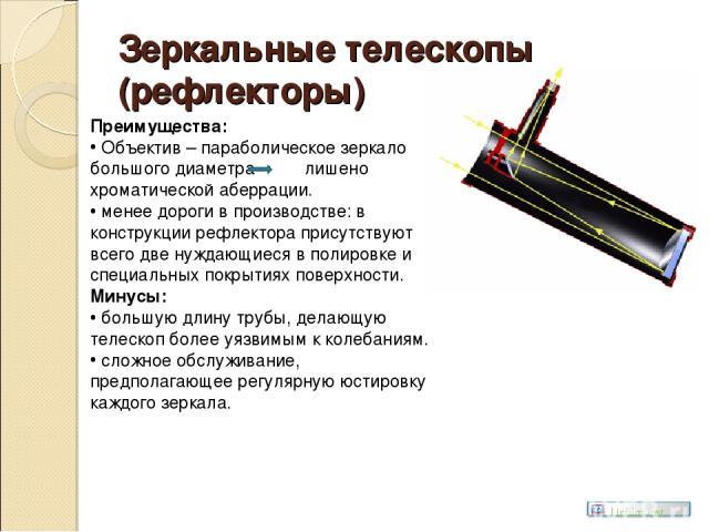 Зеркальные телескопы (рефлекторы) Преимущества: Объектив – параболическое зеркало большого диаметра лишено хроматической аберрации. менее дороги в производстве: в конструкции рефлектора присутствуют всего две нуждающиеся в полировке и специальных по…