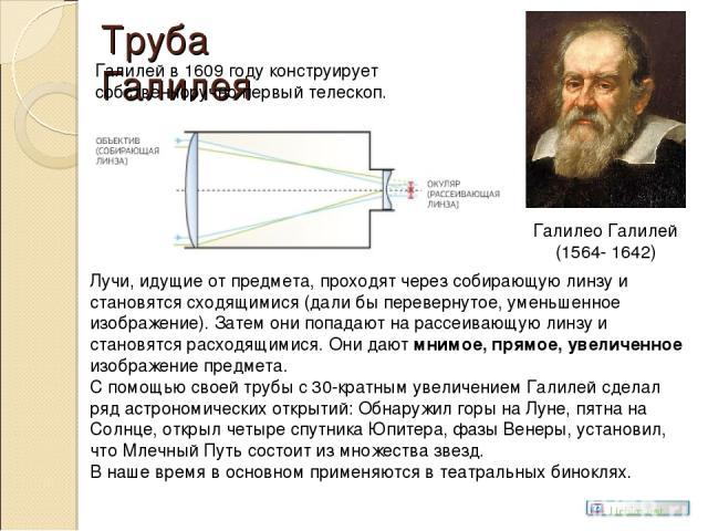 Труба Галилея Галилео Галилей (1564- 1642) Галилей в 1609 году конструирует собственноручно первый телескоп. Лучи, идущие от предмета, проходят через собирающую линзу и становятся сходящимися (дали бы перевернутое, уменьшенное изображение). Затем он…