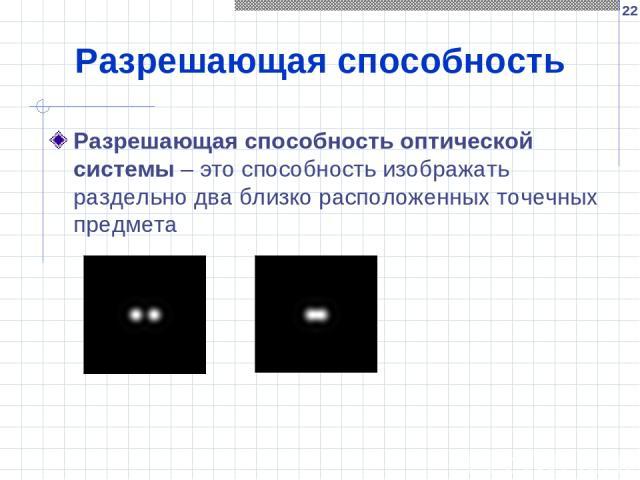 * Разрешающая способность Разрешающая способность оптической системы – это способность изображать раздельно два близко расположенных точечных предмета