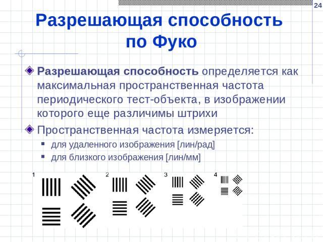 * Разрешающая способность по Фуко Разрешающая способность определяется как максимальная пространственная частота периодического тест-объекта, в изображении которого еще различимы штрихи Пространственная частота измеряется: для удаленного изображения…