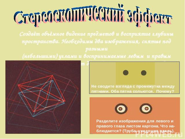 Создаёт объёмное видение предметов и восприятие глубины пространства. Необходимы два изображения, снятые под разными (небольшими) углами и воспринимаемые левым и правым глазом независимо друг от друга (цветные очки, перегородка и т.п.) Разделите изо…