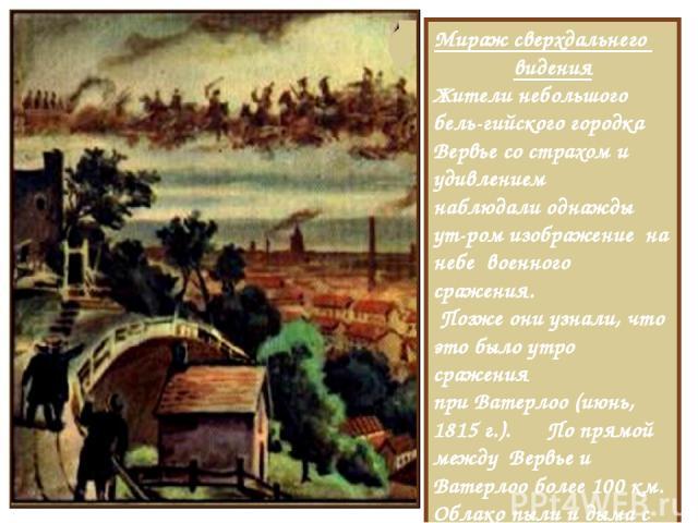 Мираж сверхдальнего видения Жители небольшого бель-гийского городка Вервье со страхом и удивлением наблюдали однажды ут-ром изображение на небе военного сражения. Позже они узнали, что это было утро сражения при Ватерлоо (июнь, 1815 г.). По прямой м…