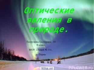 Оптические явления в природе. Патрушева Екатерина , 10 В класс, МОУ «Лицей № 10»