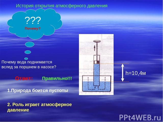Ответ: 1.Природа боится пустоты 2. Роль играет атмосферное давление Правильно!!! Почему вода поднимается вслед за поршнем в насосе? ??? Почему? История открытия атмосферного давления