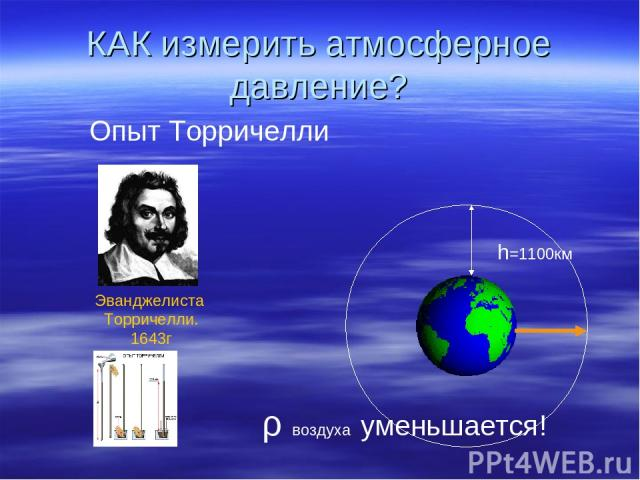 КАК измерить атмосферное давление? h=1100км ρ воздуха уменьшается! Опыт Торричелли Эванджелиста Торричелли. 1643г