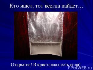 Кто ищет, тот всегда найдет… Открытие! В кристаллах есть вода!