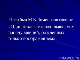 Прав был М.В.Ломоносов говоря: «Один опыт я ставлю выше, чем тысячу мнений, рожд