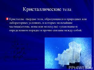 Кристаллические тела Кристаллы -твердые тела, образующиеся в природных или лабор
