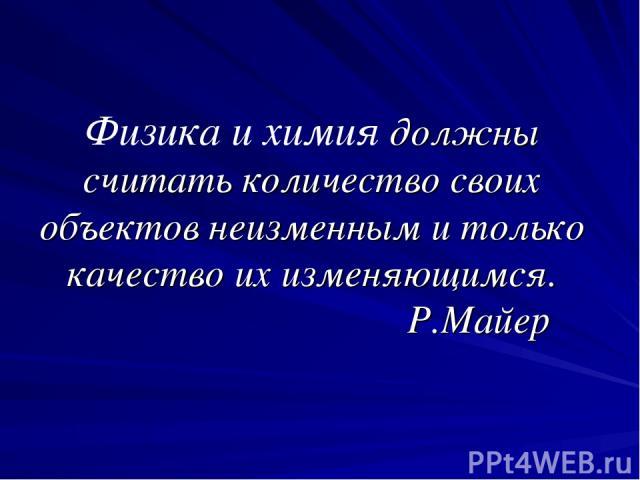 Физика и химия должны считать количество своих объектов неизменным и только качество их изменяющимся. Р.Майер