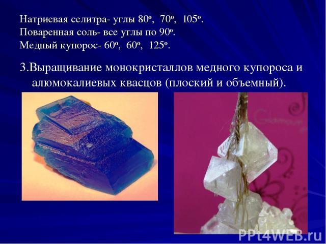 Натриевая селитра- углы 80о, 70о, 105о. Поваренная соль- все углы по 90о. Медный купорос- 60о, 60о, 125о. 3.Выращивание монокристаллов медного купороса и алюмокалиевых квасцов (плоский и объемный).