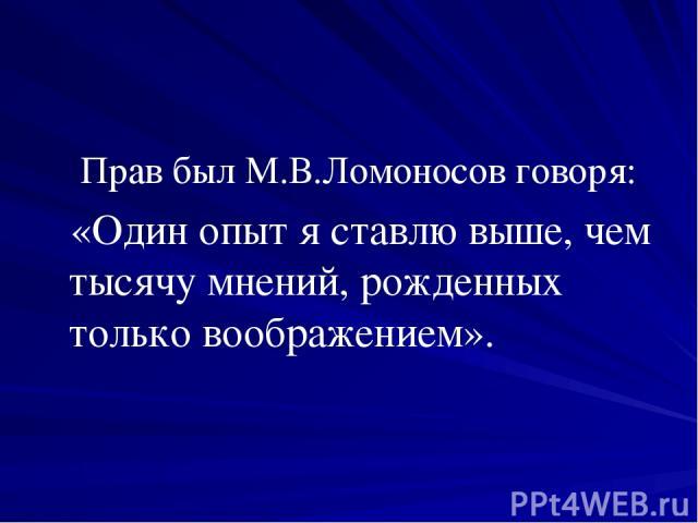 Прав был М.В.Ломоносов говоря: «Один опыт я ставлю выше, чем тысячу мнений, рожденных только воображением».