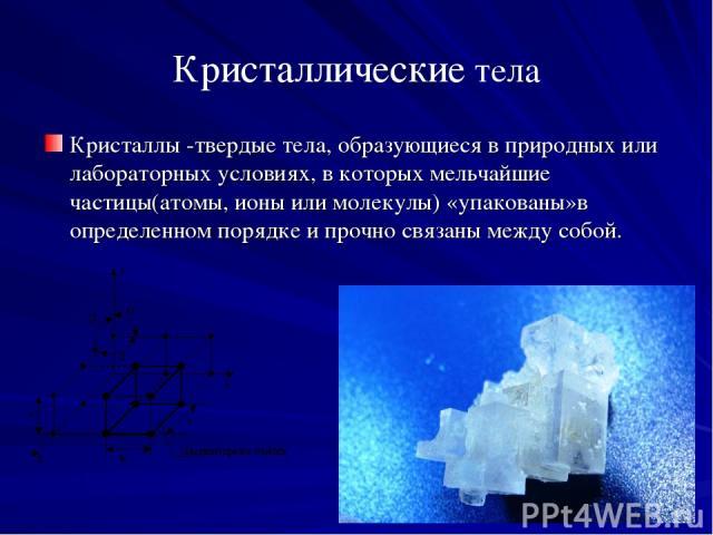 Кристаллические тела Кристаллы -твердые тела, образующиеся в природных или лабораторных условиях, в которых мельчайшие частицы(атомы, ионы или молекулы) «упакованы»в определенном порядке и прочно связаны между собой.