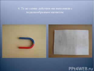 4. Те же самые действия мы выполнили с подковообразным магнитом.