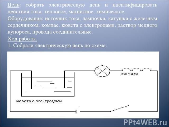 Цель: собрать электрическую цепь и идентифицировать действия тока: тепловое, магнитное, химическое. Оборудование: источник тока, лампочка, катушка с железным сердечником, компас, кювета с электродами, раствор медного купороса, провода соединительные…