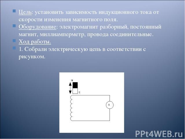 Цель: установить зависимость индукционного тока от скорости изменения магнитного поля. Оборудование: электромагнит разборный, постоянный магнит, миллиамперметр, провода соединительные. Ход работы. 1. Собрали электрическую цепь в соответствии с рисунком.