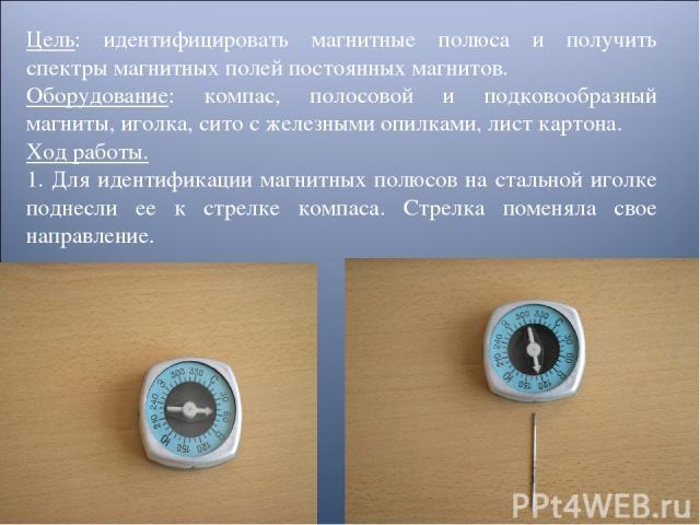 Цель: идентифицировать магнитные полюса и получить спектры магнитных полей постоянных магнитов. Оборудование: компас, полосовой и подковообразный магниты, иголка, сито с железными опилками, лист картона. Ход работы. 1. Для идентификации магнитных по…