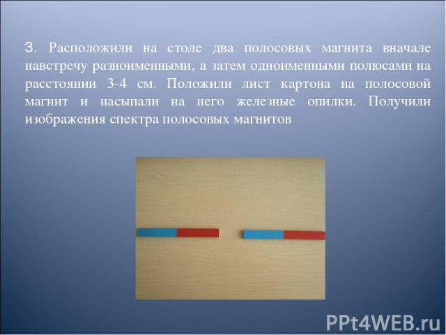 3. Расположили на столе два полосовых магнита вначале навстречу разноименными, а затем одноименными полюсами на расстоянии 3-4 см. Положили лист картона на полосовой магнит и насыпали на него железные опилки. Получили изображения спектра полосовых м…