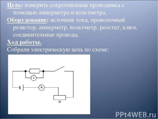 Цель: измерить сопротивление проводника с помощью амперметра и вольтметра. Оборудование: источник тока, проволочный резистор, амперметр, вольтметр, реостат, ключ, соединительные провода. Ход работы. Собрали электрическую цепь по схеме: