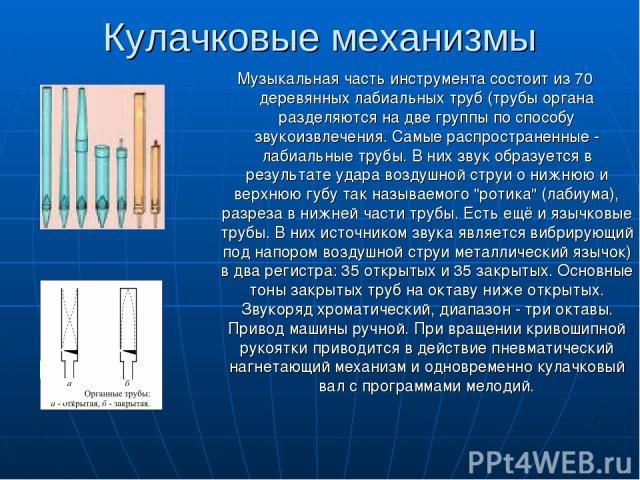 Кулачковые механизмы Музыкальная часть инструмента состоит из 70 деревянных лабиальных труб (трубы органа разделяются на две группы по способу звукоизвлечения. Самые распространенные - лабиальные трубы. В них звук образуется в результате удара возду…