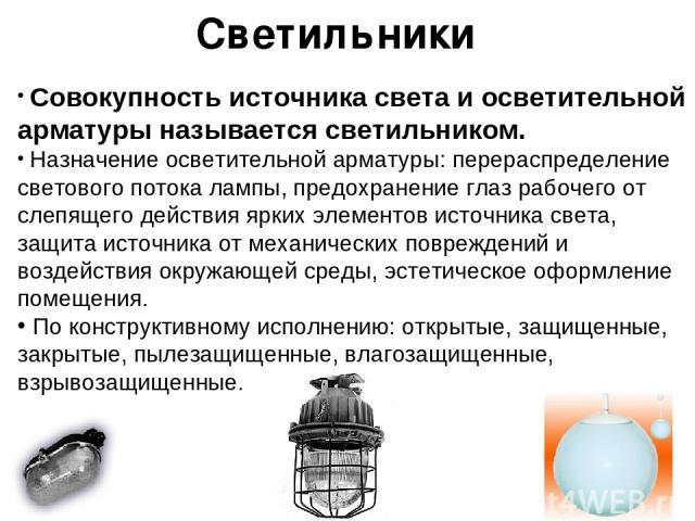 Светильники Совокупность источника света и осветительной арматуры называется светильником. Назначение осветительной арматуры: перераспределение светового потока лампы, предохранение глаз рабочего от слепящего действия ярких элементов источника света…